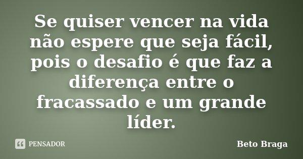 Se quiser vencer na vida não espere que seja fácil, pois o desafio é que faz a diferença entre o fracassado e um grande líder.... Frase de Beto Braga.