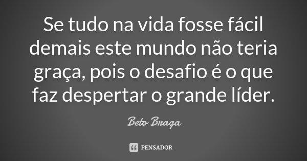 Se tudo na vida fosse fácil demais este mundo não teria graça, pois o desafio é o que faz despertar o grande líder.... Frase de Beto Braga.