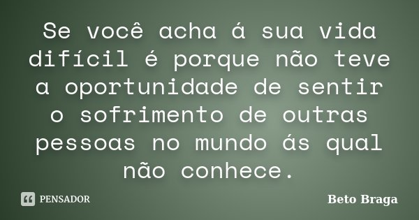 Se você acha á sua vida difícil é porque não teve a oportunidade de sentir o sofrimento de outras pessoas no mundo ás qual não conhece.... Frase de Beto Braga.