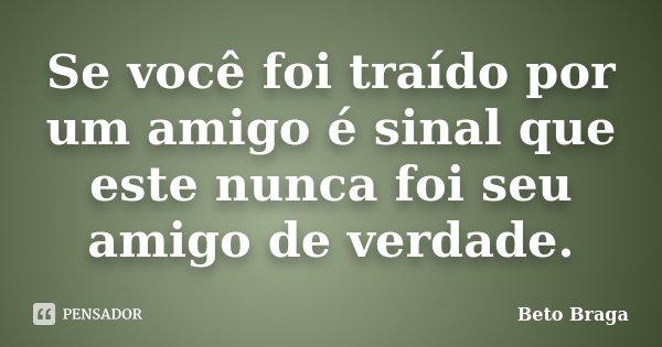 Se você foi traído por um amigo é sinal que este nunca foi seu amigo de verdade.... Frase de Beto Braga.