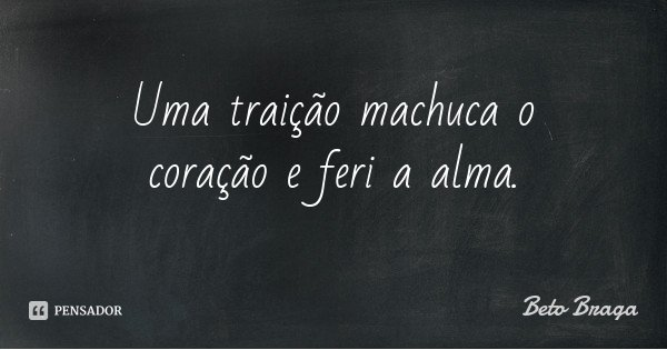 Uma traição machuca o coração e feri a alma.... Frase de Beto Braga.