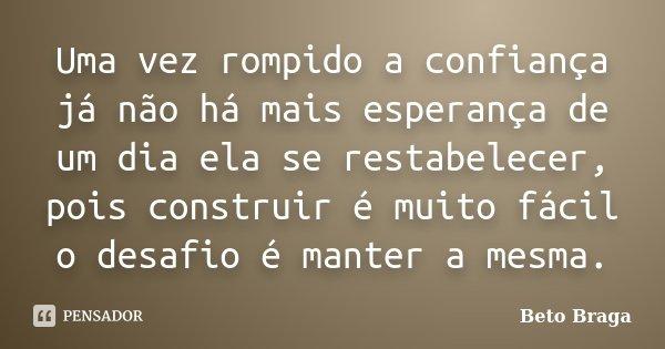 Uma vez rompido a confiança já não há mais esperança de um dia ela se restabelecer, pois construir é muito fácil o desafio é manter a mesma.... Frase de Beto Braga.