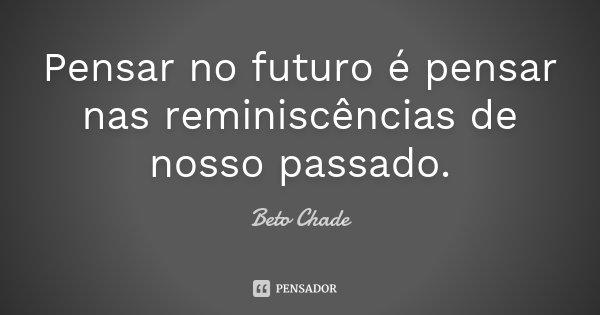 Pensar no futuro é pensar nas reminiscências de nosso passado.... Frase de Beto Chade.
