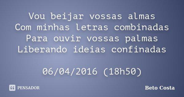 Vou beijar vossas almas Com minhas letras combinadas Para ouvir vossas palmas Liberando ideias confinadas 06/04/2016 (18h50)... Frase de Beto Costa.