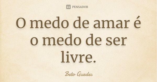 O medo de amar é o medo de ser livre.... Frase de Beto Guedes.