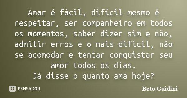 Amar é fácil, difícil mesmo é respeitar, ser companheiro em todos os momentos, saber dizer sim e não, admitir erros e o mais difícil, não se acomodar e tentar c... Frase de Beto Guidini.