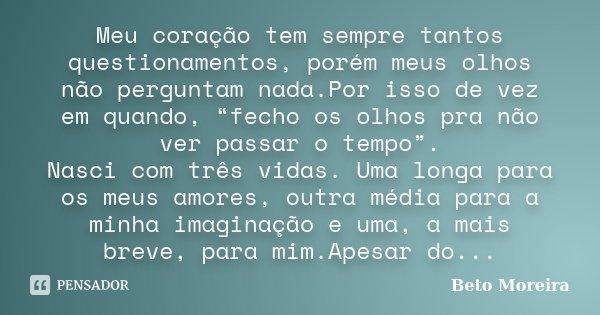 """Meu coração tem sempre tantos questionamentos, porém meus olhos não perguntam nada.Por isso de vez em quando, """"fecho os olhos pra não ver passar o tempo"""". Nasci... Frase de Beto Moreira."""