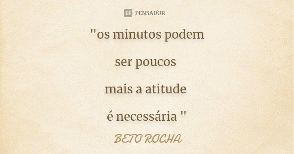 """""""os minutos podem ser poucos mais a atitude é necessária """"... Frase de BETO ROCHA."""