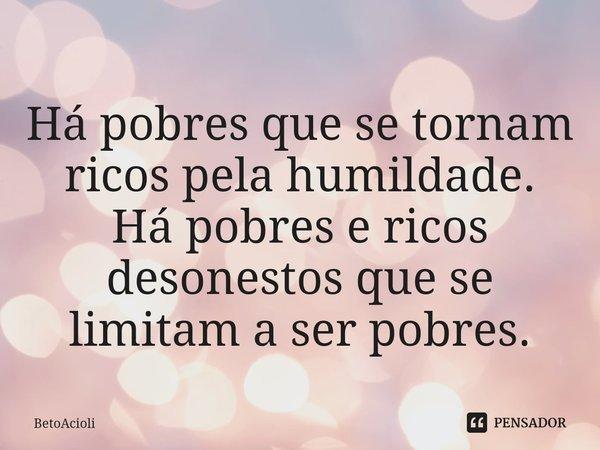 Há pobres que se tornam ricos pela humildade. Há pobres e ricos desonestos que se limitam a ser pobres.... Frase de betoacioli.