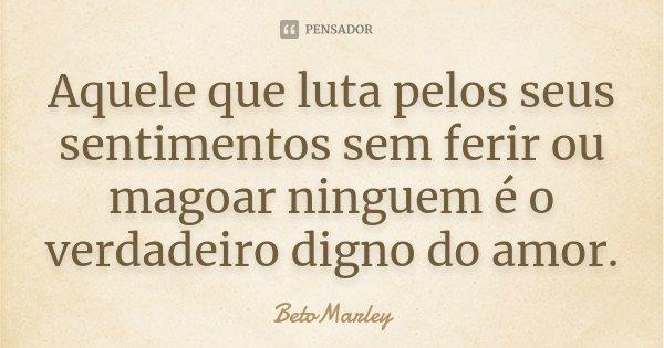 Aquele que luta pelos seus sentimentos sem ferir ou magoar ninguem é o verdadeiro digno do amor.... Frase de BetoMarley.