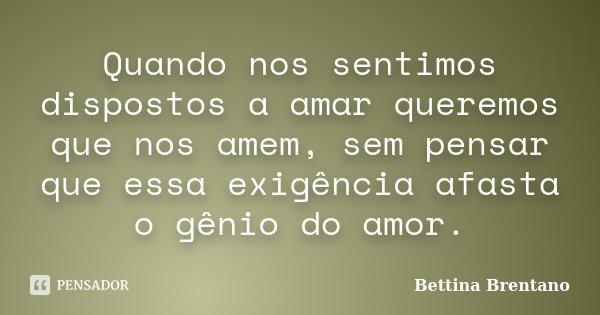 Quando nos sentimos dispostos a amar queremos que nos amem, sem pensar que essa exigência afasta o génio do amor.... Frase de Bettina Brentano.