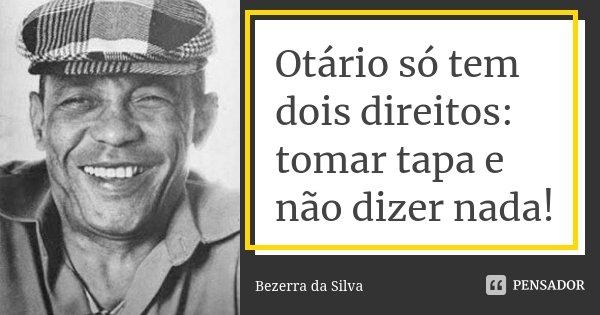 Otário só tem dois direitos: tomar tapa e não dizer nada!... Frase de Bezerra da Silva.