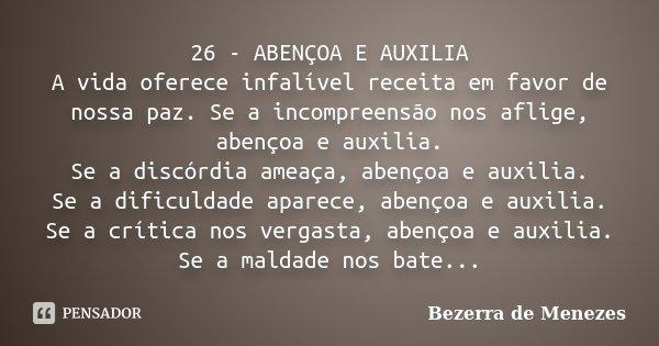 26 - ABENÇOA E AUXILIA A vida oferece infalível receita em favor de nossa paz. Se a incompreensão nos aflige, abençoa e auxilia. Se a discórdia ameaça, abençoa ... Frase de Bezerra de Menezes.