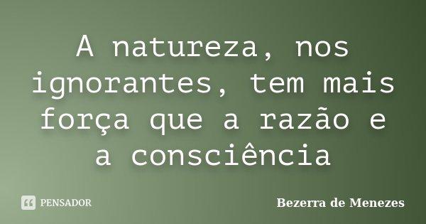 A natureza, nos ignorantes, tem mais força que a razão e a consciência... Frase de Bezerra de Menezes.