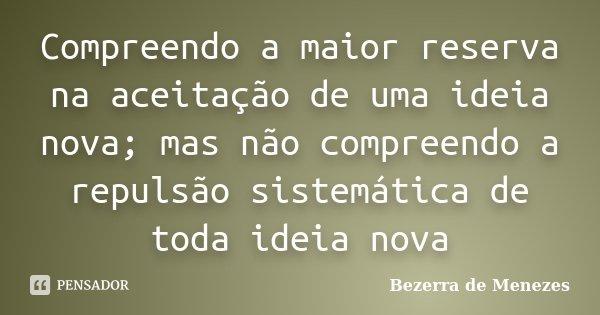 Compreendo a maior reserva na aceitação de uma ideia nova; mas não compreendo a repulsão sistemática de toda ideia nova... Frase de Bezerra de Menezes.
