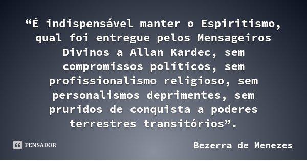 """""""É indispensável manter o Espiritismo, qual foi entregue pelos Mensageiros Divinos a Allan Kardec, sem compromissos políticos, sem profissionalismo religioso, s... Frase de Bezerra de Menezes."""