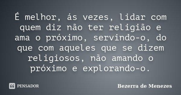 É melhor, ás vezes, lidar com quem diz não ter religião e ama o próximo, servindo-o, do que com aqueles que se dizem religiosos, não amando o próximo e exploran... Frase de Bezerra de Menezes.