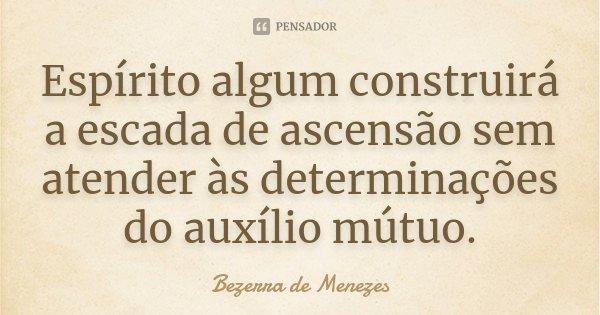Espírito algum construirá a escada de ascensão sem atender às determinações do auxílio mútuo... Frase de Bezerra de Menezes.