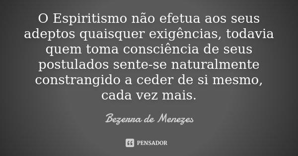 O Espiritismo não efetua aos seus adeptos quaisquer exigências, todavia quem toma consciência de seus postulados sente-se naturalmente constrangido a ceder d... Frase de Bezerra de Menezes.