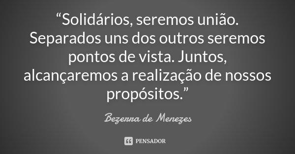 """""""Solidários, seremos união. Separados uns dos outros seremos pontos de vista. Juntos, alcançaremos a realização de nossos propósitos.""""... Frase de Bezerra de Menezes."""