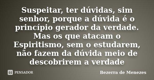 Suspeitar, ter dúvidas, sim senhor, porque a dúvida é o princípio gerador da verdade. Mas os que atacam o Espiritismo, sem o estudarem, não fazem da dúvida meio... Frase de Bezerra de Menezes.