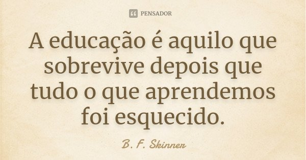 A educação é aquilo que sobrevive depois que tudo o que aprendemos foi esquecido.... Frase de B. F. Skinner.