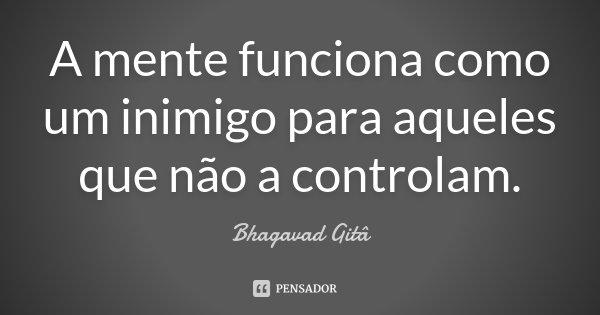 A mente funciona como um inimigo para aqueles que não a controlam.... Frase de Bhagavad Gita.