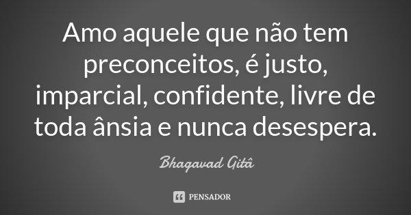 Amo aquele que não tem preconceitos, é justo, imparcial, confidente, livre de toda ânsia e nunca desespera.... Frase de Bhagavad Gitâ.