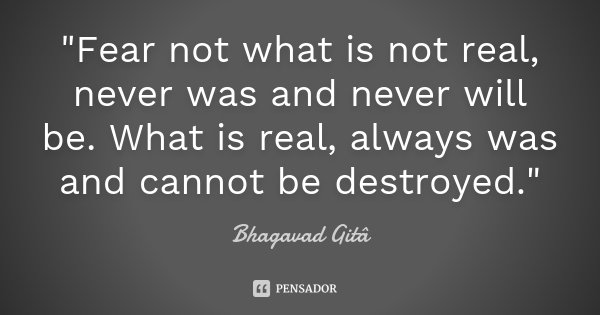 """""""Fear not what is not real, never was and never will be. What is real, always was and cannot be destroyed.""""... Frase de Bhagavad Gita."""