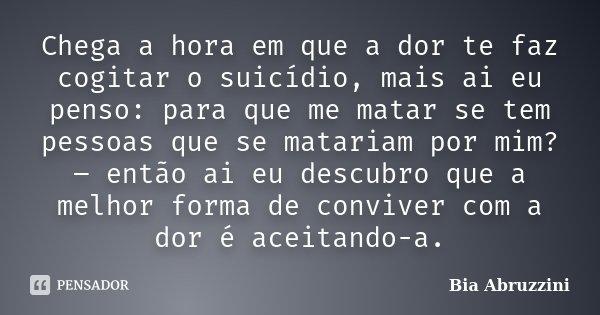 Chega a hora em que a dor te faz cogitar o suicídio, mais ai eu penso: para que me matar se tem pessoas que se matariam por mim? – então ai eu descubro que a me... Frase de Bia Abruzzini.