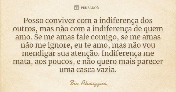 Posso conviver com a indiferença dos outros, mas não com a indiferença de quem amo. Se me amas fale comigo, se me amas não me ignore, eu te amo, mas não vou men... Frase de Bia Abruzzini.