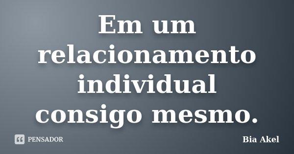 Em um relacionamento individual consigo mesmo.... Frase de Bia Akel.