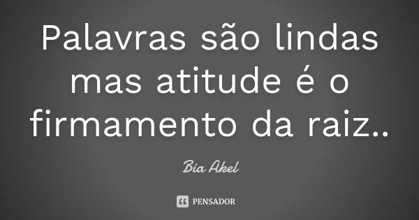 Palavras são lindas mas atitude é o firmamento da raiz..... Frase de Bia Akel.