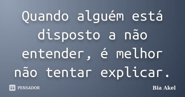 Quando alguém está disposto a não entender, é melhor não tentar explicar.... Frase de Bia Akel.