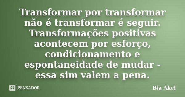 Transformar por transformar não é transformar é seguir. Transformações positivas acontecem por esforço, condicionamento e espontaneidade de mudar - essa sim val... Frase de Bia Akel.