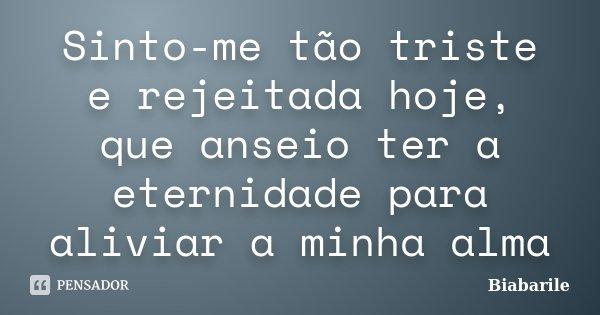 Sinto-me tão triste e rejeitada hoje, que anseio ter a eternidade para aliviar a minha alma... Frase de Biabarile.