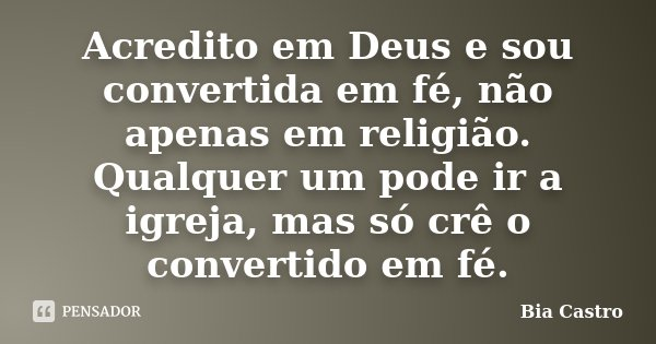 Acredito em Deus e sou convertida em fé, não apenas em religião. Qualquer um pode ir a igreja, mas só crê o convertido em fé.... Frase de Bia Castro.