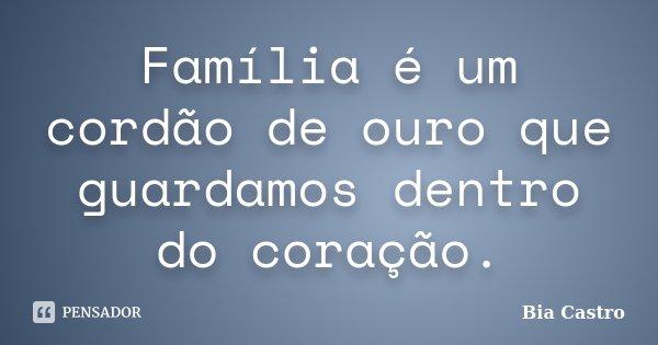 Família é um cordão de ouro que guardamos dentro do coração.... Frase de Bia Castro.