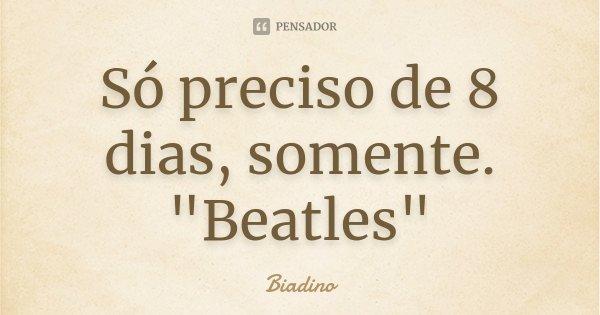 """Só preciso de 8 dias, somente. """"Beatles""""... Frase de Biadino."""