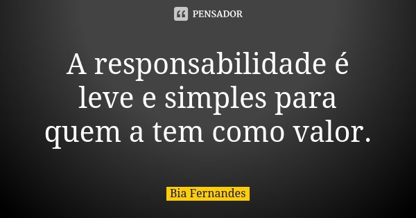 A responsabilidade é leve e simples para quem a tem como valor.... Frase de Bia Fernandes.