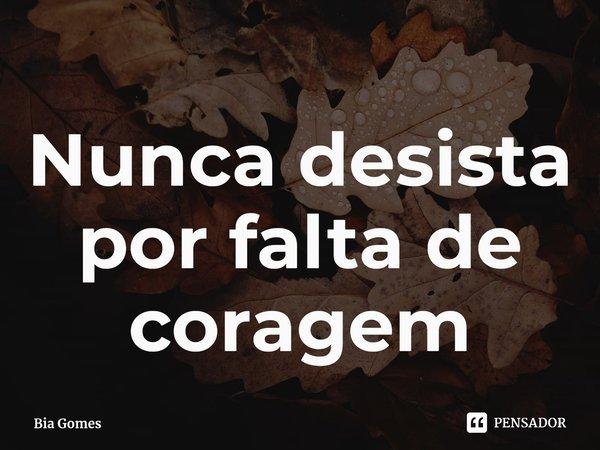 Nunca desista por falta de coragem... Frase de Bia Gomes.