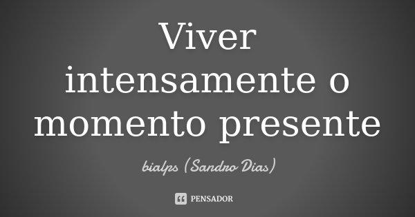 Viver intensamente o momento presente... Frase de bialps (Sandro Dias).