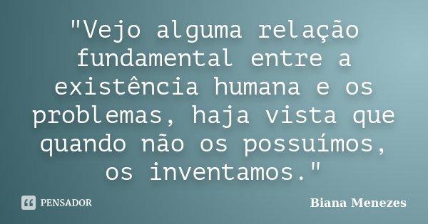 """""""Vejo alguma relação fundamental entre a existência humana e os problemas, haja vista que quando não os possuímos, os inventamos.""""... Frase de Biana Menezes."""