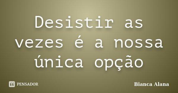 Desistir as vezes é a nossa única opção... Frase de Bianca Alana.