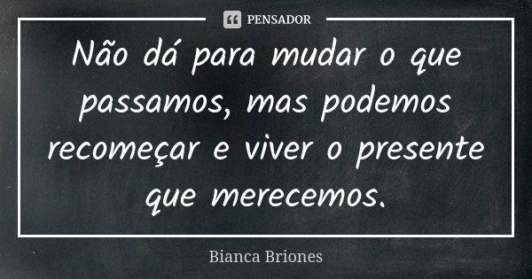 Não dá para mudar o que passamos, mas podemos recomeçar e viver o presente que merecemos.... Frase de Bianca Briones.