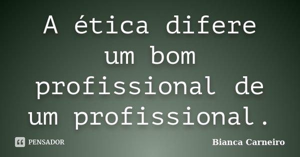 A ética Difere Um Bom Profissional De... Bianca Carneiro