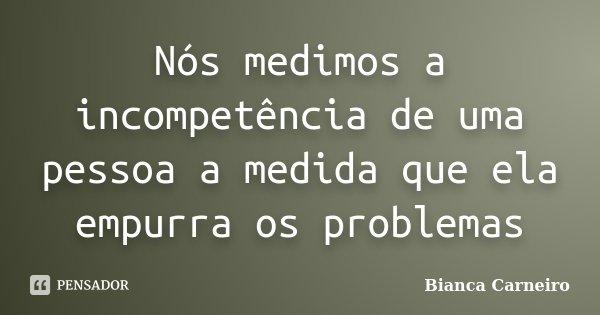 Nós medimos a incompetência de uma pessoa a medida que ela empurra os problemas... Frase de Bianca Carneiro.
