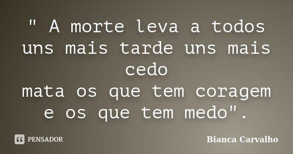 """"""" A morte leva a todos uns mais tarde uns mais cedo mata os que tem coragem e os que tem medo"""".... Frase de Bianca Carvalho."""