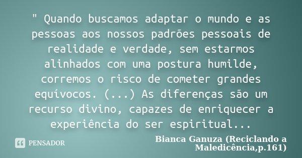 """"""" Quando buscamos adaptar o mundo e as pessoas aos nossos padrões pessoais de realidade e verdade, sem estarmos alinhados com uma postura humilde, corremos... Frase de Bianca Ganuza (Reciclando a Maledicência,p.161)."""