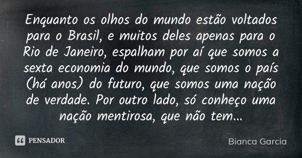 Enquanto os olhos do mundo estão voltados para o Brasil, e muitos deles apenas para o Rio de Janeiro, espalham por aí que somos a sexta economia do mundo, que s... Frase de Bianca Garcia.